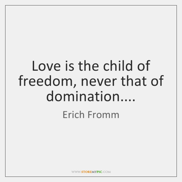 Love is the child of freedom, never that of domination....