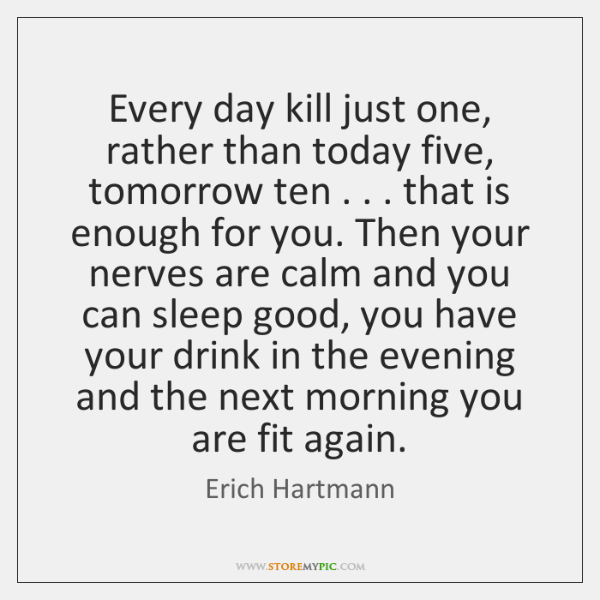 Every day kill just one, rather than today five, tomorrow ten . . . that ...