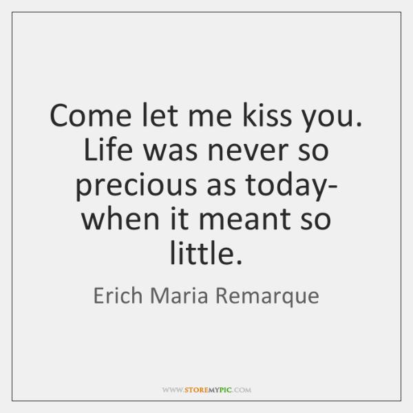 Come let me kiss you. Life was never so precious as today- ...