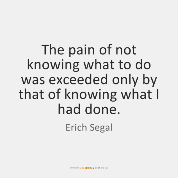 The pain of not knowing what to do was exceeded only by ...