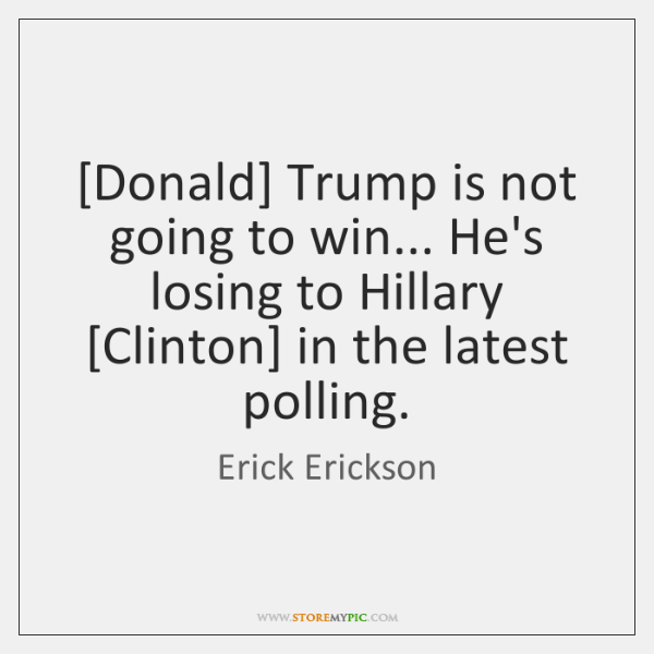 [Donald] Trump is not going to win... He's losing to Hillary [Clinton] ...