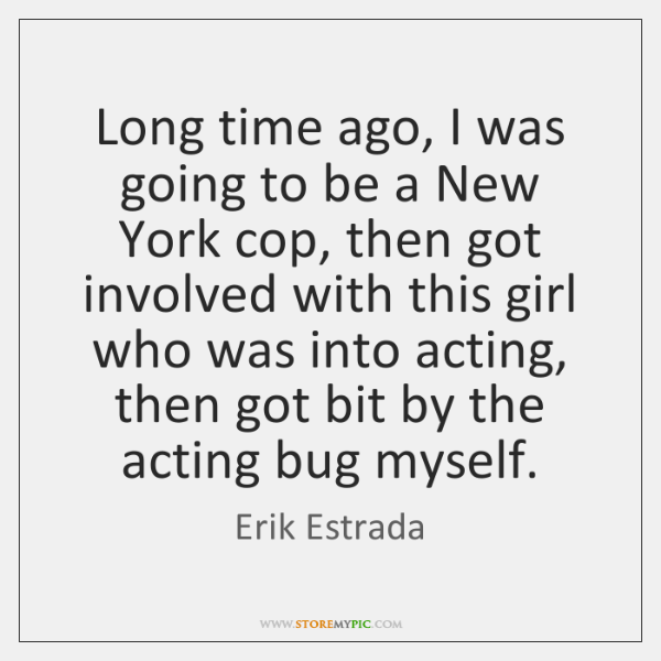 Long time ago, I was going to be a New York cop, ...
