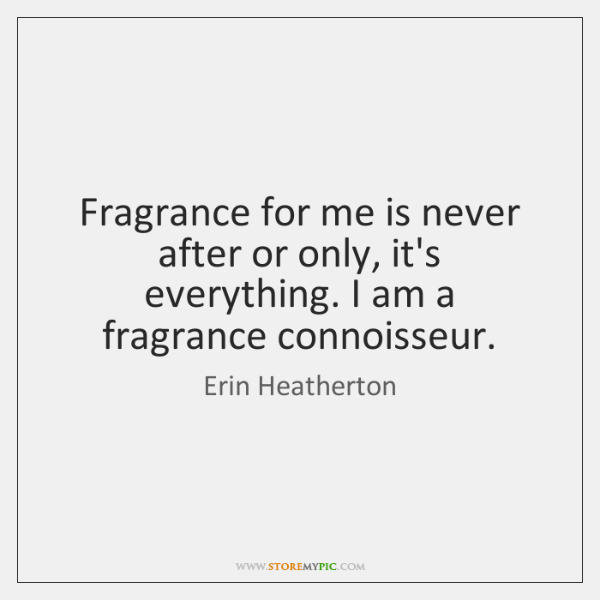 Fragrance for me is never after or only, it's everything. I am ...