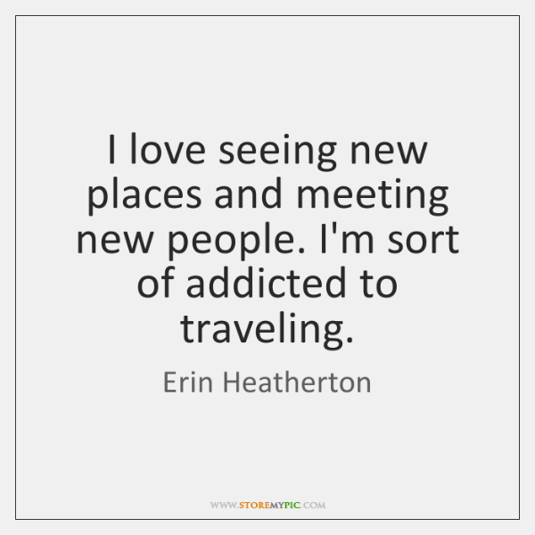 I love seeing new places and meeting new people. I'm sort of ...
