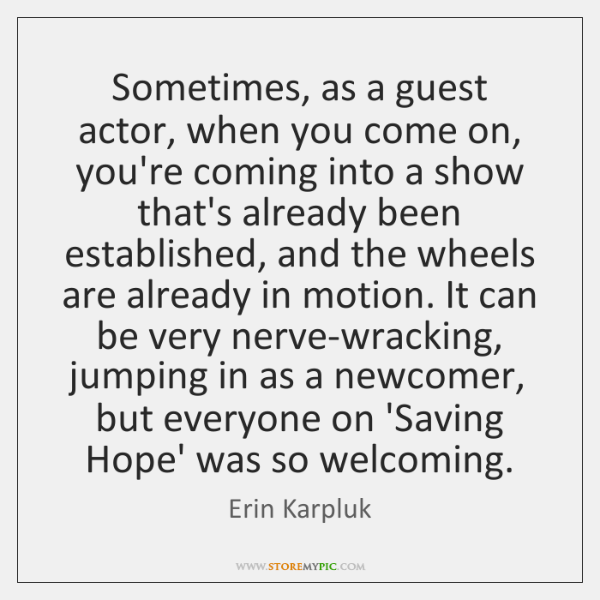 Sometimes, as a guest actor, when you come on, you're coming into ...