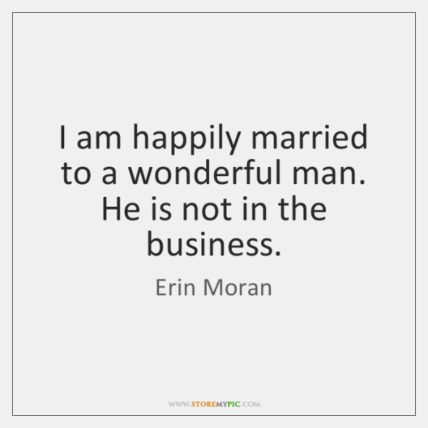 I am happily married to a wonderful man. He is not in ...