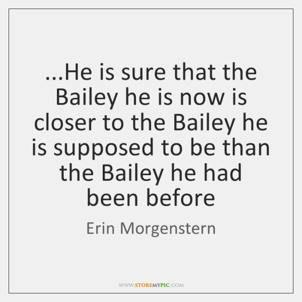 ...He is sure that the Bailey he is now is closer to ...