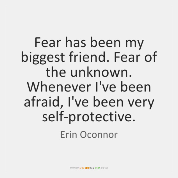 Fear has been my biggest friend. Fear of the unknown. Whenever I've ...
