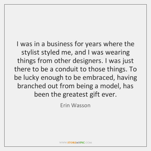 I was in a business for years where the stylist styled me, ...