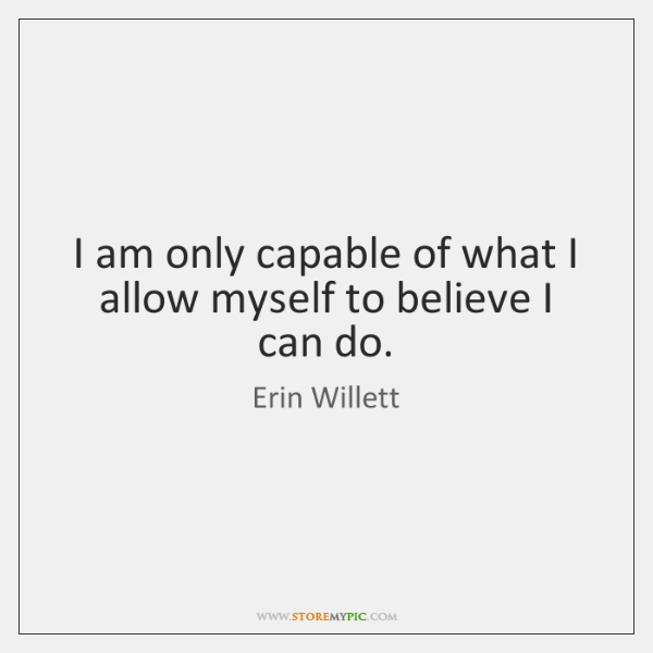 I am only capable of what I allow myself to believe I ...