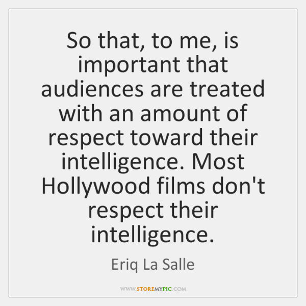 So that, to me, is important that audiences are treated with an ...
