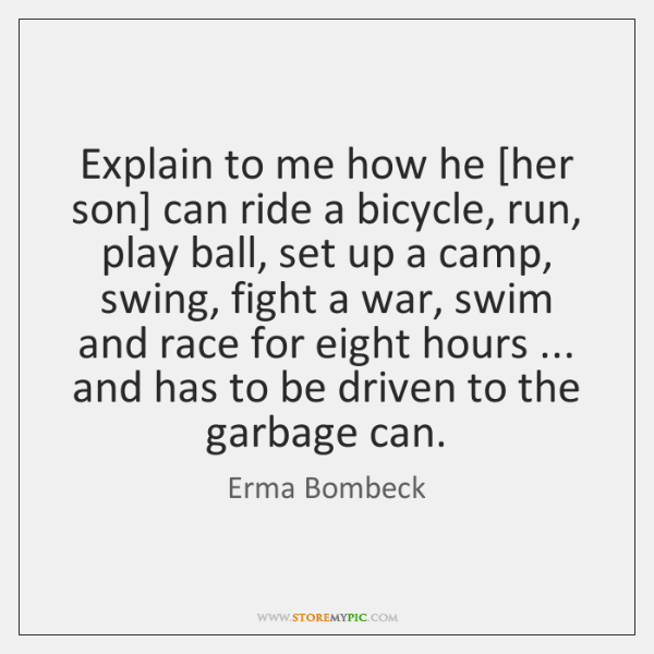 Explain to me how he [her son] can ride a bicycle, run, ...