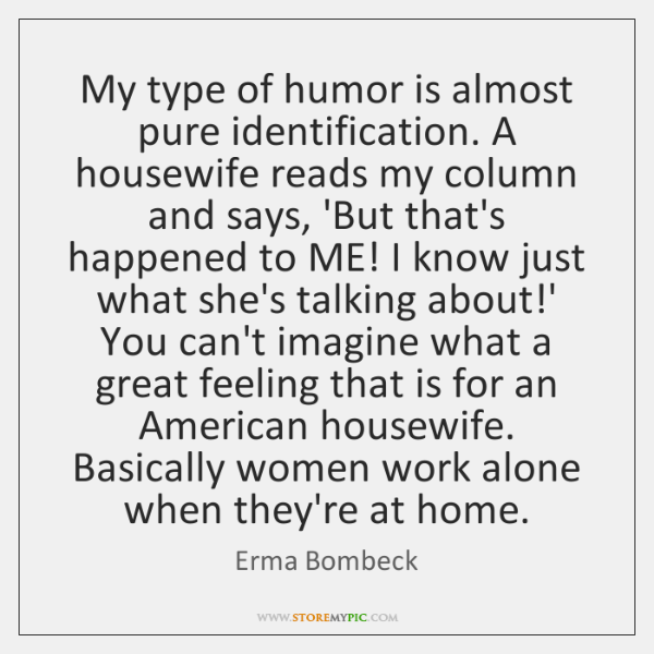 My type of humor is almost pure identification. A housewife reads my ...