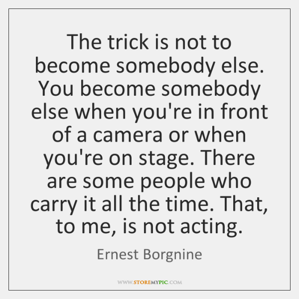 The trick is not to become somebody else. You become somebody else ...