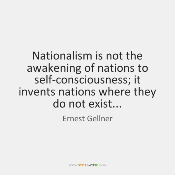 Nationalism is not the awakening of nations to self-consciousness; it invents nations ...