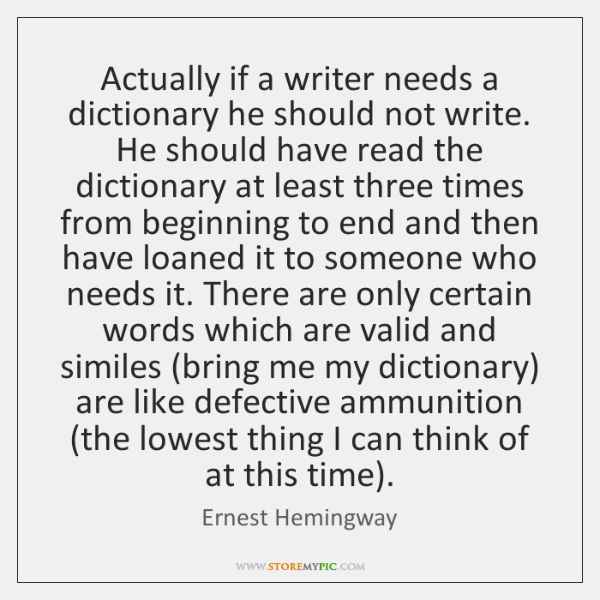 Actually if a writer needs a dictionary he should not write. He ...