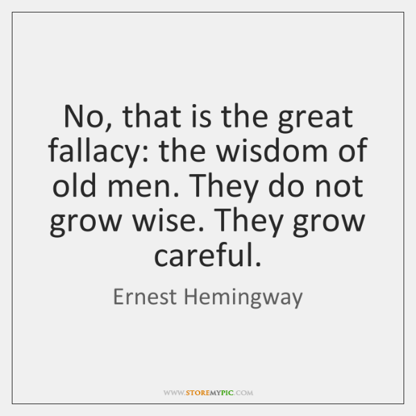 No, that is the great fallacy: the wisdom of old men. They ...