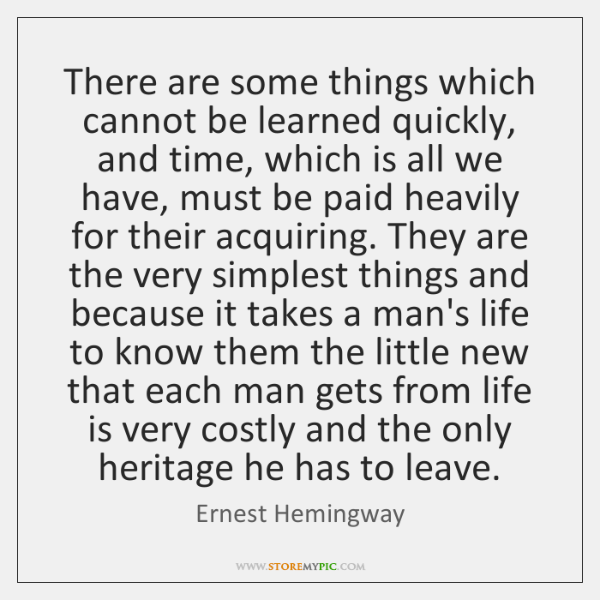 There are some things which cannot be learned quickly, and time, which ...