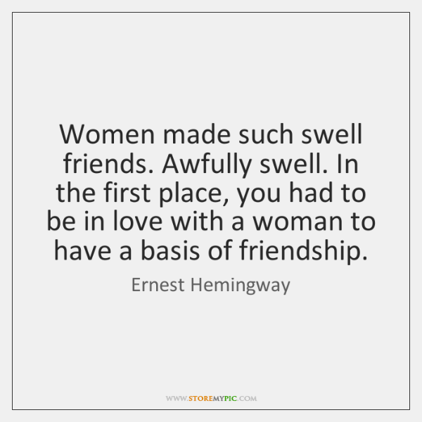 Women made such swell friends. Awfully swell. In the first place, you ...