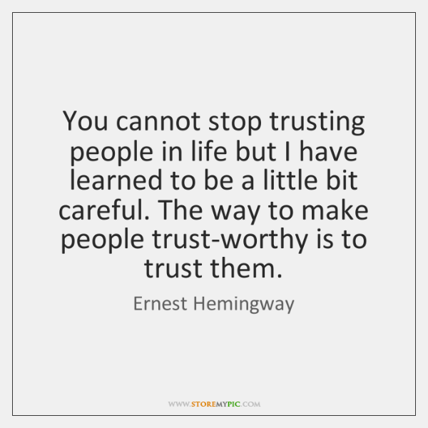 You cannot stop trusting people in life but I have learned to ...