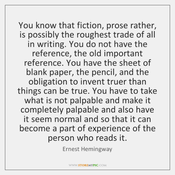 You know that fiction, prose rather, is possibly the roughest trade of ...