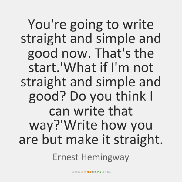 You're going to write straight and simple and good now. That's the ...
