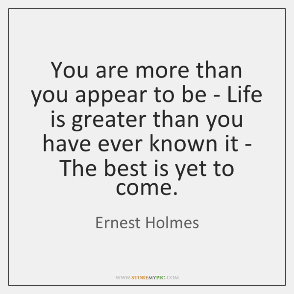 You are more than you appear to be - Life is greater ...