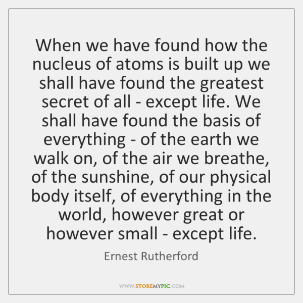 When we have found how the nucleus of atoms is built up ...