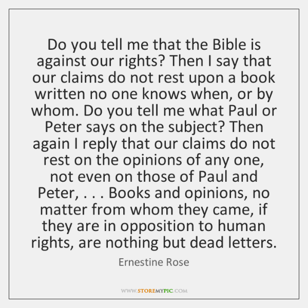 Do you tell me that the Bible is against our rights? Then ...