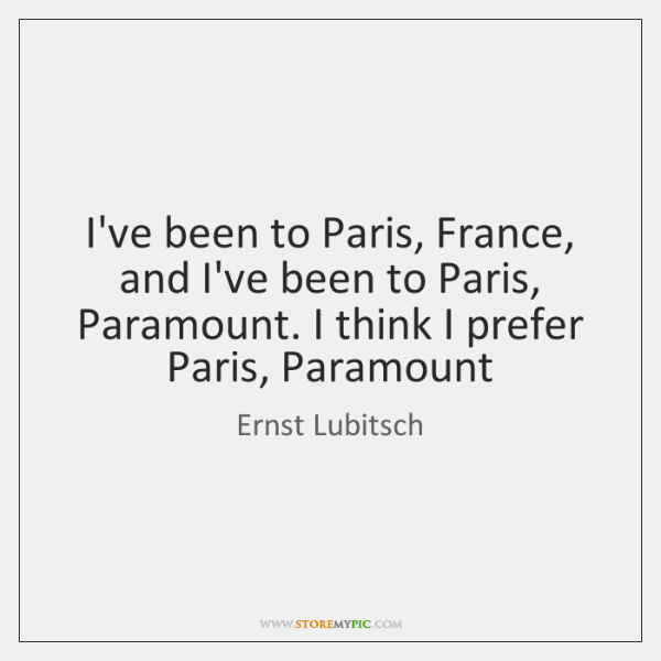 I've been to Paris, France, and I've been to Paris, Paramount. I ...