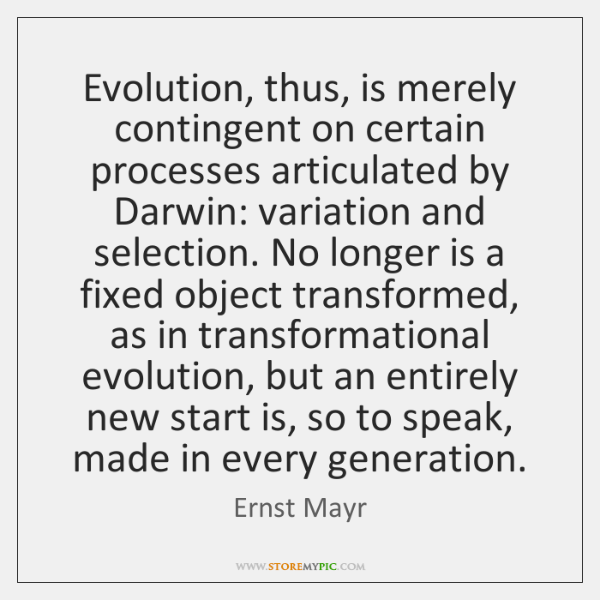 Evolution, thus, is merely contingent on certain processes articulated by Darwin: variation ...