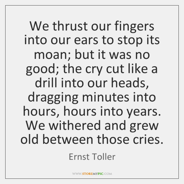 We thrust our fingers into our ears to stop its moan; but ...