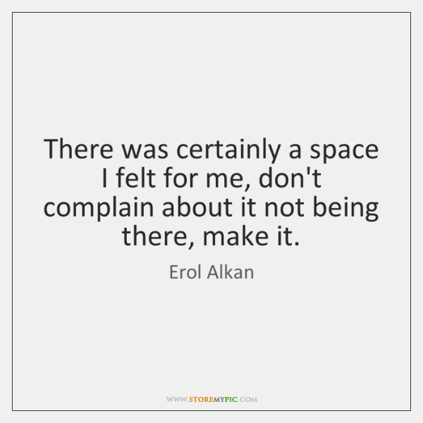 There was certainly a space I felt for me, don't complain about ...
