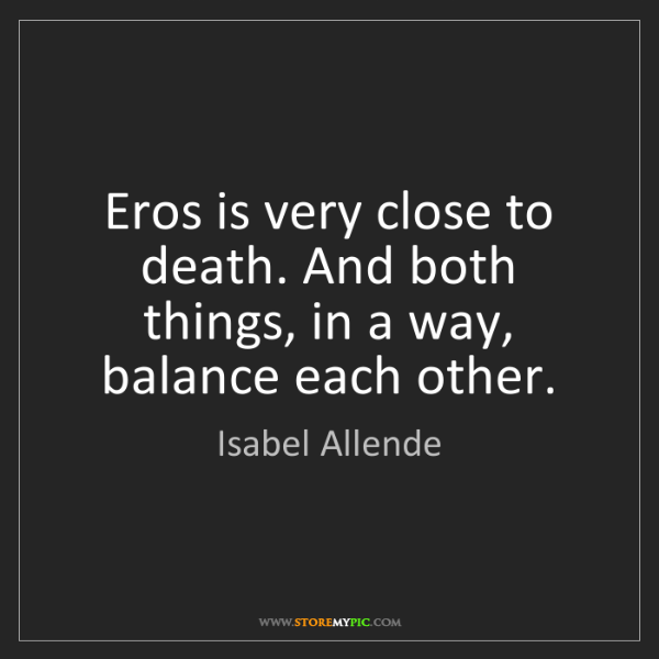 Isabel Allende: Eros is very close to death. And both things, in a way,...