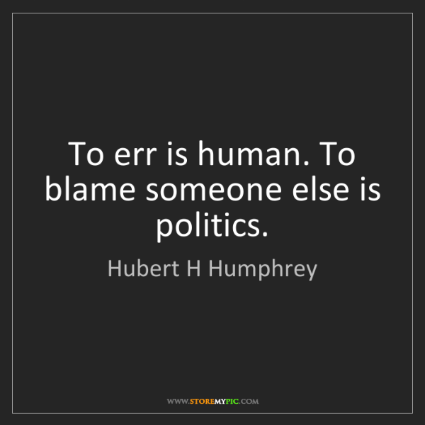 Hubert H Humphrey: To err is human. To blame someone else is politics.