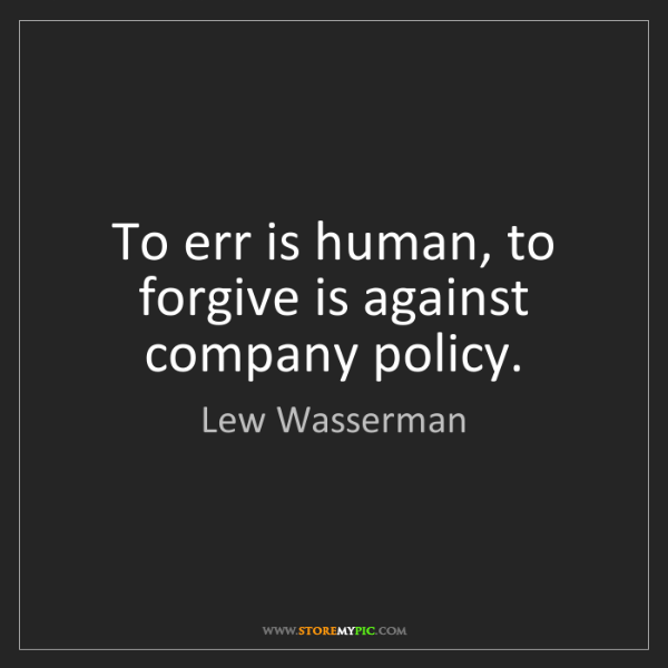 Lew Wasserman: To err is human, to forgive is against company policy.