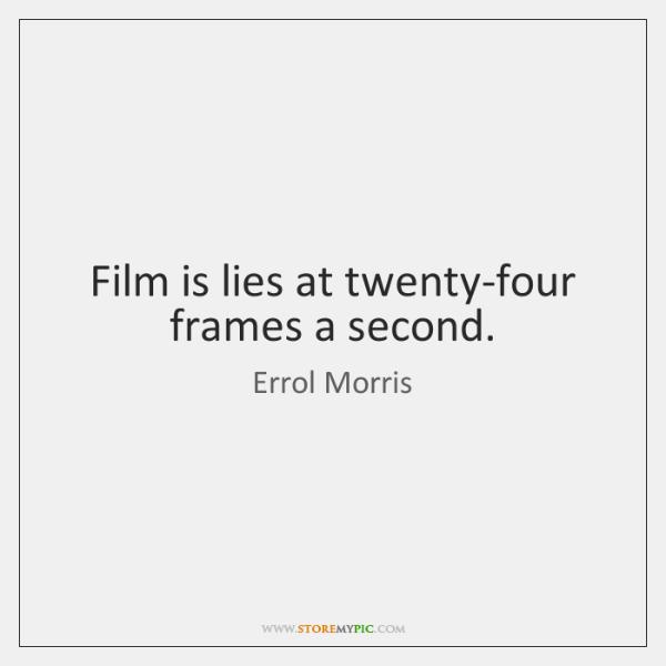Film is lies at twenty-four frames a second.