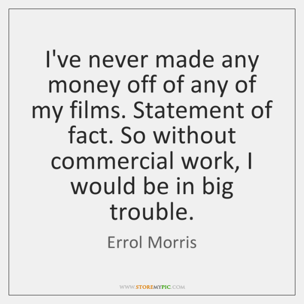 I've never made any money off of any of my films. Statement ...