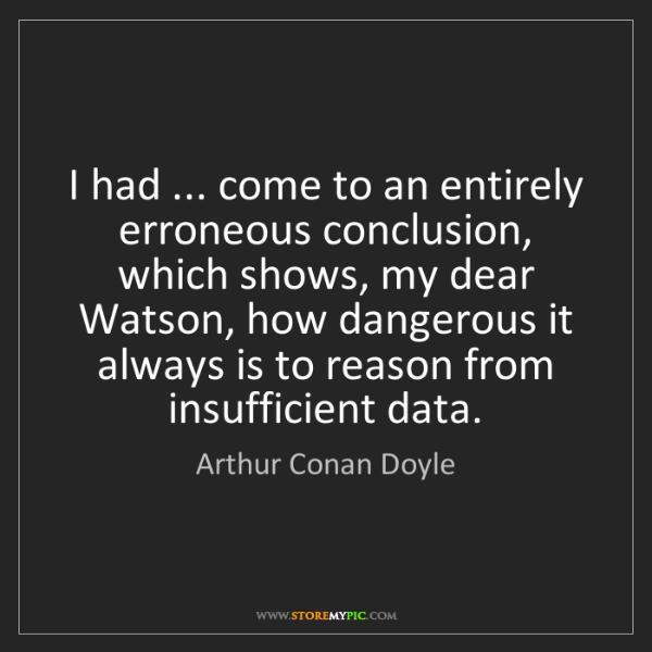Arthur Conan Doyle: I had ... come to an entirely erroneous conclusion, which...