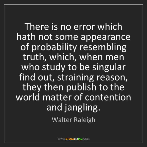 Walter Raleigh: There is no error which hath not some appearance of probability...