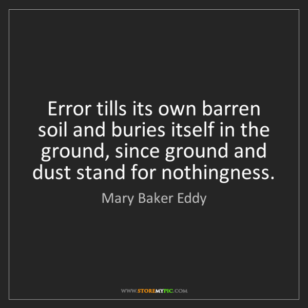 Mary Baker Eddy: Error tills its own barren soil and buries itself in...