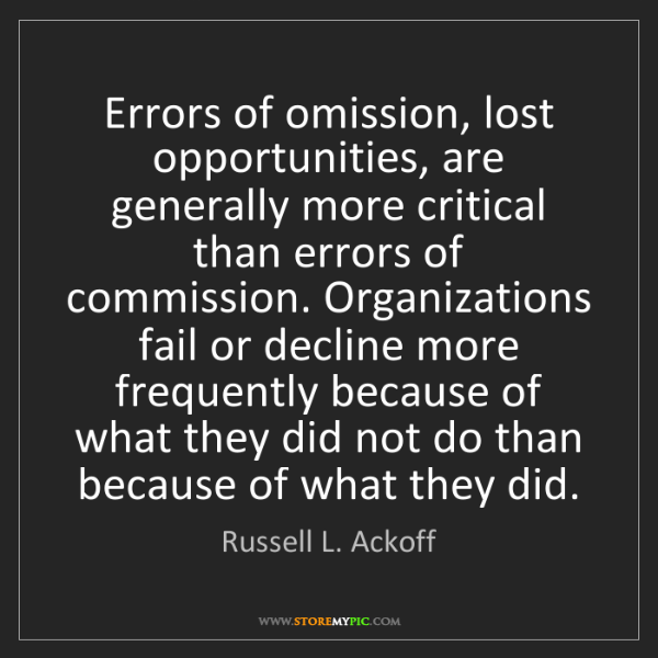 Russell L. Ackoff: Errors of omission, lost opportunities, are generally...