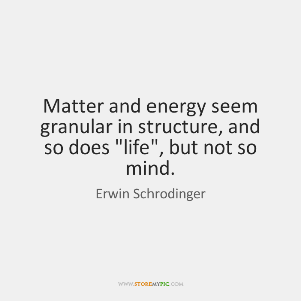 """Matter and energy seem granular in structure, and so does """"life"""", but ..."""