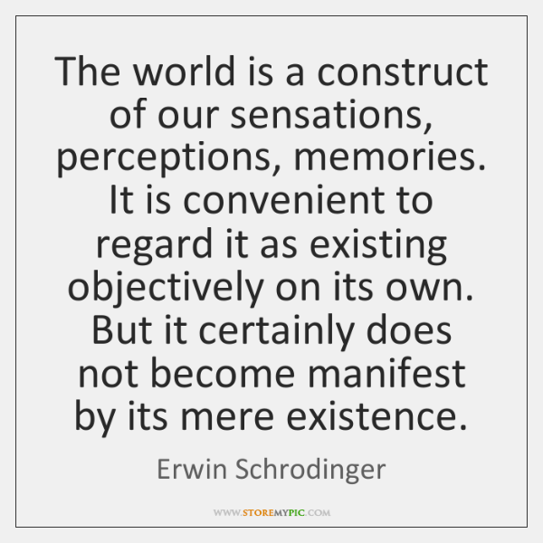 The world is a construct of our sensations, perceptions, memories. It is ...