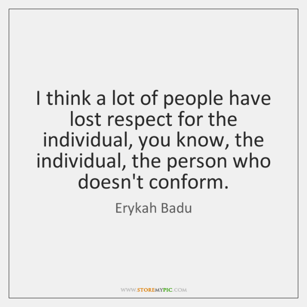 I think a lot of people have lost respect for the individual, ...
