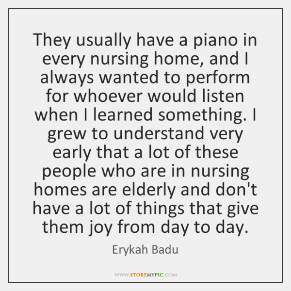 They usually have a piano in every nursing home, and I always ...