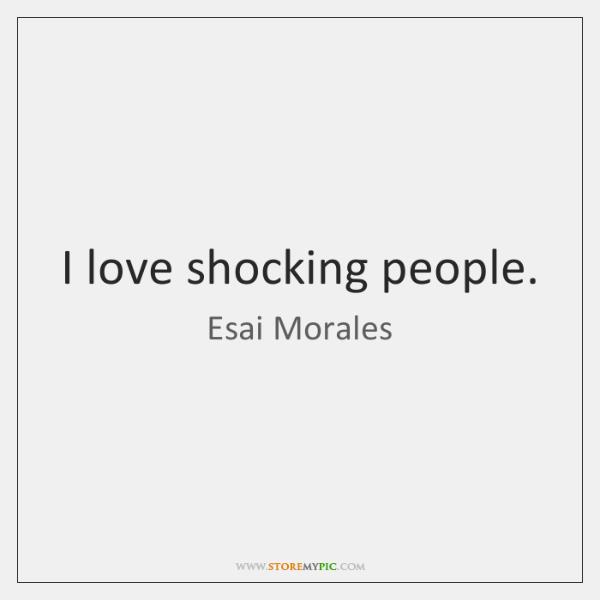I love shocking people.