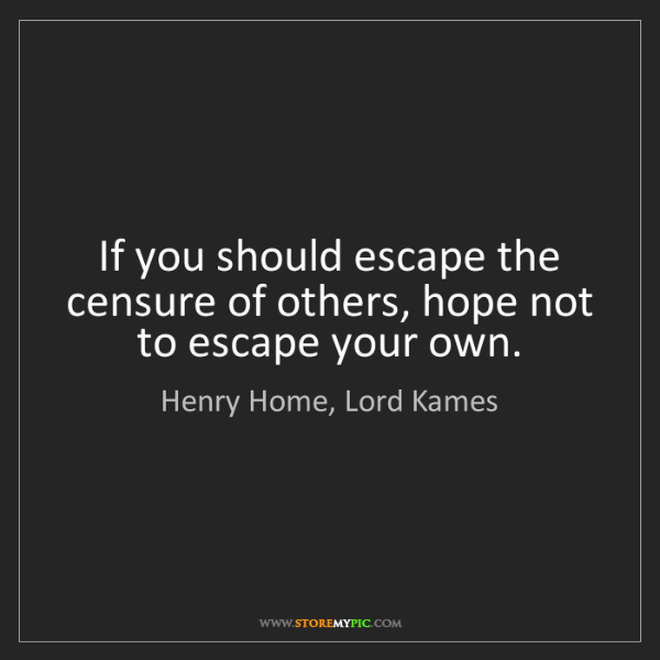 Henry Home, Lord Kames: If you should escape the censure of others, hope not...