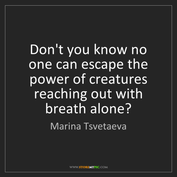 Marina Tsvetaeva: Don't you know no one can escape the power of creatures...