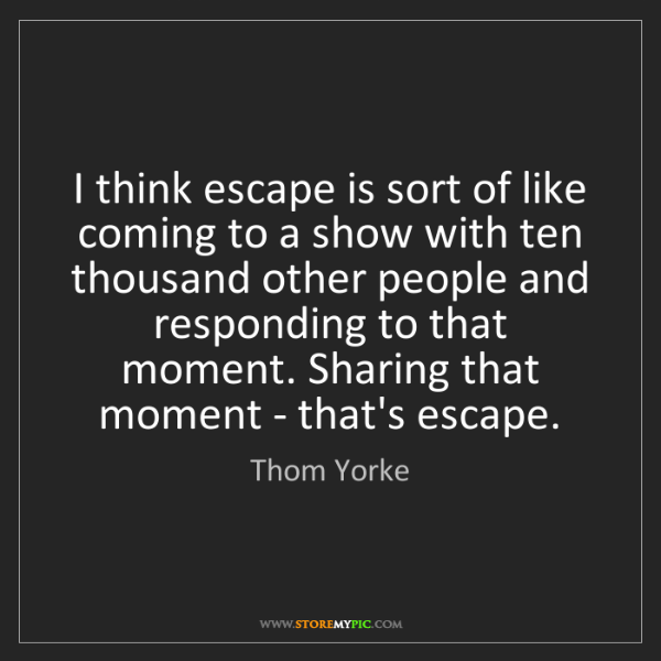 Thom Yorke: I think escape is sort of like coming to a show with...
